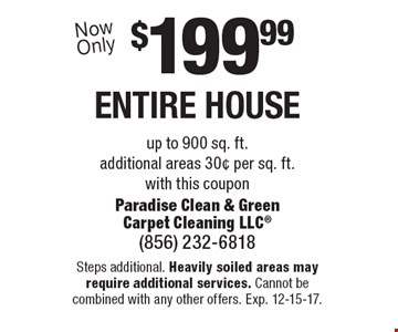 $199.99 entire house up to 900 sq. ft.additional areas 30¢ per sq. ft. with this coupon. Steps additional. Heavily soiled areas may require additional services. Cannot be combined with any other offers. Exp. 12-15-17.