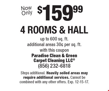 $159.99 4 rooms & hall up to 600 sq. ft.additional areas 30¢ per sq. ft. with this coupon. Steps additional. Heavily soiled areas may require additional services. Cannot be combined with any other offers. Exp. 12-15-17.