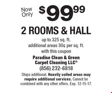 $99.99 2 rooms & hall up to 325 sq. ft.additional areas 30¢ per sq. ft. with this coupon. Steps additional. Heavily soiled areas may require additional services. Cannot be combined with any other offers. Exp. 12-15-17.