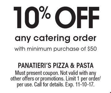 10% off any catering order with minimum purchase of $50. Must present coupon. Not valid with any other offers or promotions. Limit 1 per order/per use. Call for details. Exp. 11-10-17.