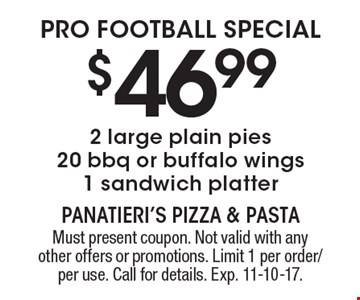PRO FOOTBALL SPECIAL $46.99 2 large plain pies 20 bbq or buffalo wings 1 sandwich platter. Must present coupon. Not valid with any other offers or promotions. Limit 1 per order/per use. Call for details. Exp. 11-10-17.