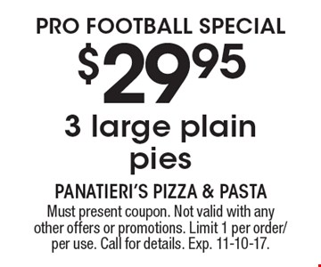 PRO FOOTBALL SPECIAL $29.95 3 large plain pies. Must present coupon. Not valid with any other offers or promotions. Limit 1 per order/per use. Call for details. Exp. 11-10-17.