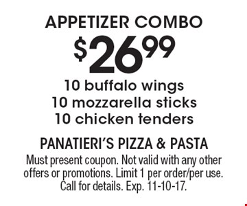 APPETIZER COMBO $26.99 10 buffalo wings 10 mozzarella sticks 10 chicken tenders. Must present coupon. Not valid with any other offers or promotions. Limit 1 per order/per use. Call for details. Exp. 11-10-17.