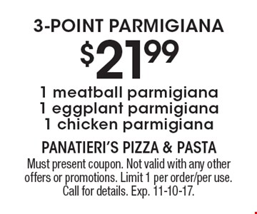 3-point parmigiana $21.99 1 meatball parmigiana 1 eggplant parmigiana 1 chicken parmigiana. Must present coupon. Not valid with any other offers or promotions. Limit 1 per order/per use. Call for details. Exp. 11-10-17.