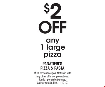$2 off any 1 large pizza. Must present coupon. Not valid with any other offers or promotions. Limit 1 per order/per use. Call for details. Exp. 11-10-17.