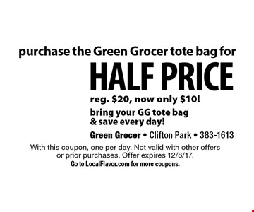Purchase the Green Grocer tote bag for half price! Reg. $20, now only $10! Bring your GG tote bag & save every day! With this coupon, one per day. Not valid with other offers or prior purchases. Offer expires 12/8/17. Go to LocalFlavor.com for more coupons.