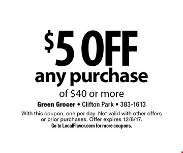 $5 off any purchase of $40 or more. With this coupon, one per day. Not valid with other offers or prior purchases. Offer expires 12/8/17. Go to LocalFlavor.com for more coupons.