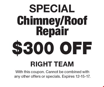 SPECIAL, $300 off chimney/roof repair. With this coupon. Cannot be combined with any other offers or specials. Expires 12-15-17.