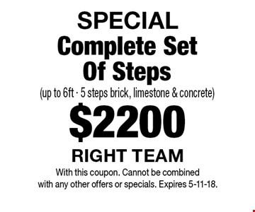 SPECIAL - $2200 Complete Set Of Steps (up to 6ft - 5 steps brick, limestone & concrete). With this coupon. Cannot be combined with any other offers or specials. Expires 5-11-18.