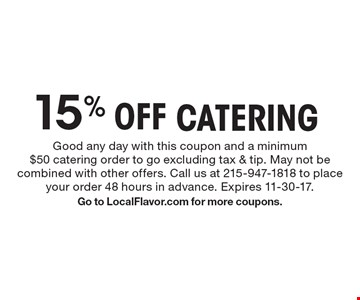 15% Off CATERING. Good any day with this coupon and a minimum $50 catering order to go excluding tax & tip. May not be combined with other offers. Call us at 215-947-1818 to place your order 48 hours in advance. Expires 11-30-17. Go to LocalFlavor.com for more coupons.