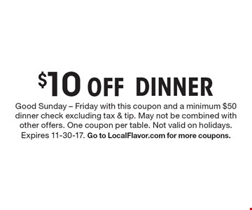 $10 Off DINNER. Good Sunday - Friday with this coupon and a minimum $50 dinner check excluding tax & tip. May not be combined with other offers. One coupon per table. Not valid on holidays. Expires 11-30-17. Go to LocalFlavor.com for more coupons.
