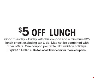 $5 Off LUNCH. Good Tuesday - Friday with this coupon and a minimum $25 lunch check excluding tax & tip. May not be combined with other offers. One coupon per table. Not valid on holidays. Expires 11-30-17. Go to LocalFlavor.com for more coupons.