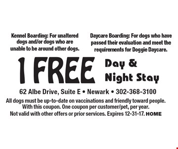 1 Free Day & Night Stay. Kennel Boarding: For unaltered dogs and/or dogs who are unable to be around other dogs. Daycare Boarding: For dogs who have passed their evaluation and meet the requirements for Doggie Daycare. All dogs must be up-to-date on vaccinations and friendly toward people. With this coupon. One coupon per customer/pet, per year. Not valid with other offers or prior services. Expires 12-25-17. HOME