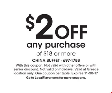 $2 Off any purchase of $18 or more. With this coupon. Not valid with other offers or with senior discount. Not valid on holidays. Valid at Greece location only. One coupon per table. Expires 11-30-17. Go to LocalFlavor.com for more coupons.