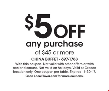 $5 Off any purchase of $45 or more. With this coupon. Not valid with other offers or with senior discount. Not valid on holidays. Valid at Greece location only. One coupon per table. Expires 11-30-17. Go to LocalFlavor.com for more coupons.