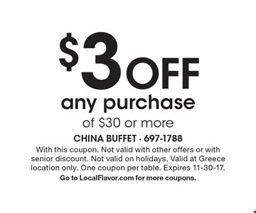 $3 Off any purchase of $30 or more. With this coupon. Not valid with other offers or with senior discount. Not valid on holidays. Valid at Greece location only. One coupon per table. Expires 11-30-17. Go to LocalFlavor.com for more coupons.