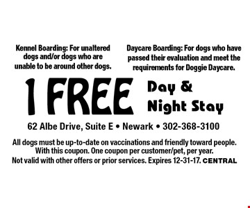 1 Free Day & Night Stay. Kennel Boarding: For unaltered dogs and/or dogs who are unable to be around other dogs. Daycare Boarding: For dogs who have passed their evaluation and meet the requirements for Doggie Daycare. All dogs must be up-to-date on vaccinations and friendly toward people. With this coupon. One coupon per customer/pet, per year. Not valid with other offers or prior services. Expires 12-31-17. Central