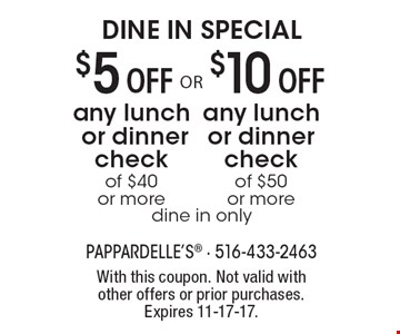 DINE IN SPECIAL. $10 off any lunch or dinner check of $50 or more (dine in only). $5 off any lunch or dinner check of $40 or more (dine in only). With this coupon. Not valid with other offers or prior purchases. Expires 11-17-17.
