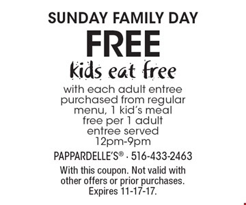 SUNDAY FAMILY DAY. Kids eat free with each adult entree purchased from regular menu. 1 kid's meal free per 1 adult entree served. 12pm-9pm. With this coupon. Not valid with other offers or prior purchases. Expires 11-17-17.