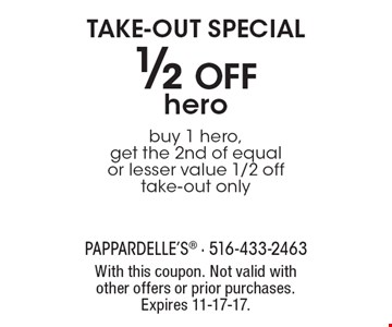 TAKE-OUT SPECIAL. 1/2 off hero. Buy 1 hero, get the 2nd of equal or lesser value 1/2 off. Take-out only. With this coupon. Not valid with other offers or prior purchases. Expires 11-17-17.