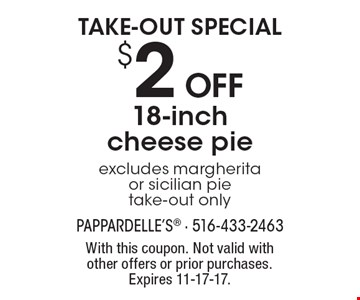 TAKE-OUT SPECIAL. $2 off 18-inch cheese pie. Excludes margherita or sicilian pie. Take-out only. With this coupon. Not valid with other offers or prior purchases. Expires 11-17-17.