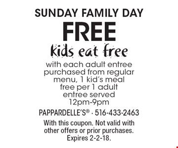 Sunday family day. Free kids eat free with each adult entree purchased from regular menu, 1 kid's meal free per 1 adult entree served 12pm-9pm. With this coupon. Not valid with other offers or prior purchases. Expires 2-2-18.
