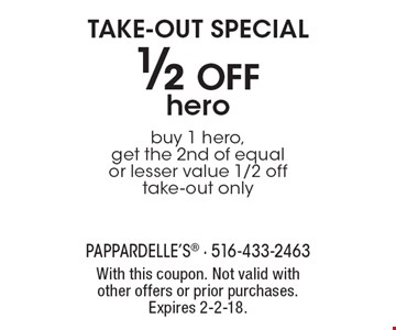 Take-out special. 1/2 off hero. Buy 1 hero, get the 2nd of equal or lesser value 1/2 off. Take-out only. With this coupon. Not valid with other offers or prior purchases. Expires 2-2-18.