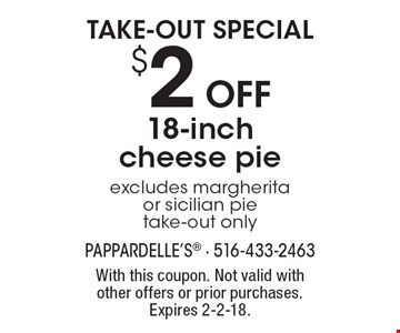 Take-out special. $2 off 18-inch cheese pie. Excludes margherita or sicilian pie. Take-out only. With this coupon. Not valid with other offers or prior purchases. Expires 2-2-18.