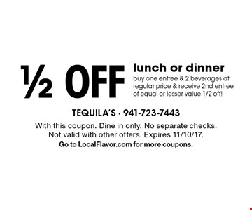 1/2 off lunch or dinner buy one entree & 2 beverages at regular price & receive 2nd entree of equal or lesser value 1/2 off! With this coupon. Dine in only. No separate checks. Not valid with other offers. Expires 11/10/17.Go to LocalFlavor.com for more coupons.