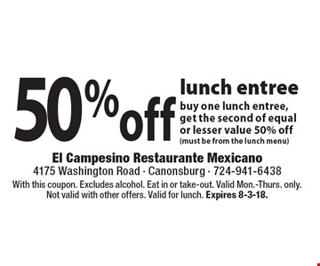 50% off lunch entree buy one lunch entree, get the second of equal or lesser value 50% off (must be from the lunch menu). With this coupon. Excludes alcohol. Eat in or take-out. Valid Mon.-Thurs. only. Not valid with other offers. Valid for lunch. Expires 8-3-18.