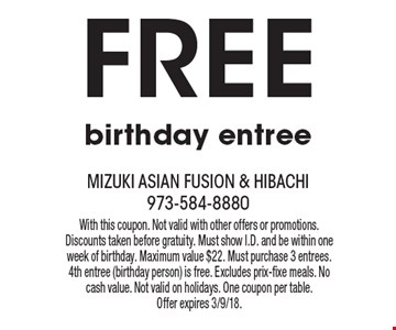 Free birthday entree. With this coupon. Not valid with other offers or promotions. Discounts taken before gratuity. Must show I.D. and be within one week of birthday. Maximum value $22. Must purchase 3 entrees. 4th entree (birthday person) is free. Excludes prix-fixe meals. No cash value. Not valid on holidays. One coupon per table. Offer expires 3/9/18.