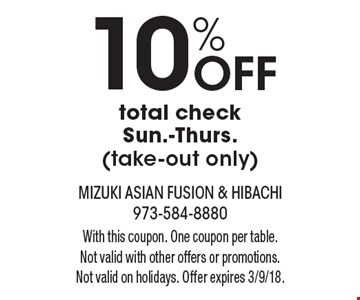 10% Off total check Sun.-Thurs. (take-out only). With this coupon. One coupon per table. Not valid with other offers or promotions. Not valid on holidays. Offer expires 3/9/18.