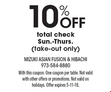 10% Off total check Sun.-Thurs. (take-out only). With this coupon. One coupon per table. Not valid with other offers or promotions. Not valid on holidays. Offer expires 5-11-18.