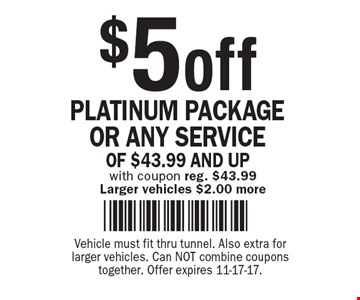 $5 off PLATINUM PACKAGE OR ANY SERVICE OF $43.99 AND UP with coupon reg. $43.99 Larger vehicles $2.00 more . Vehicle must fit thru tunnel. Also extra for larger vehicles. Can NOT combine coupons together. Offer expires 11-17-17.