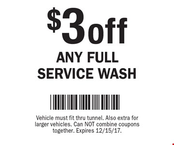 $3 off Any Full Service Wash. Vehicle must fit thru tunnel. Also extra for larger vehicles. Can NOT combine coupons together. Expires 12/15/17.