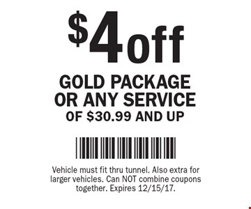 $4 off GOLD PACKAGE OR ANY SERVICE OF $30.99 AND UP. Vehicle must fit thru tunnel. Also extra for larger vehicles. Can NOT combine coupons together. Expires 12/15/17.