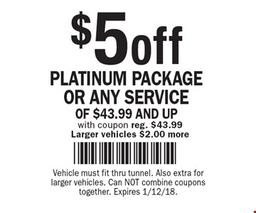 $5 off PLATINUM PACKAGE OR ANY SERVICE OF $43.99 AND UP with coupon reg. $43.99 Larger vehicles $2.00 more. Vehicle must fit thru tunnel. Also extra for larger vehicles. Can NOT combine coupons together. Expires 1/12/18.