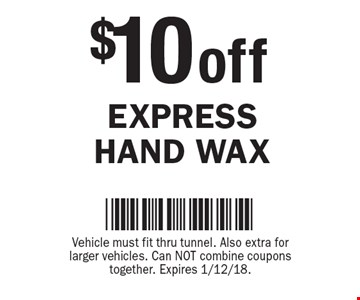 $10 off EXPRESS HAND WAX. Vehicle must fit thru tunnel. Also extra for larger vehicles. Can NOT combine coupons together. Expires 1/12/18.