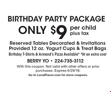 Birthday party package: Only $9 per child plus tax. Reserved tables decorated & invitations provided. 12 oz. yogurt cups & treat bags. Birthday t-shirts & Armand's pizza available*. *At an extra cost. With this coupon. Not valid with other offers or prior purchases. Expires 6/29/18. Go to LocalFlavor.com for more coupons.