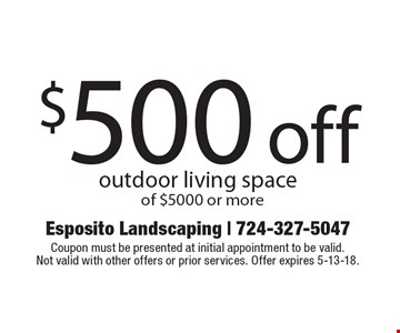 $500 off outdoor living space of $5000 or more. Coupon must be presented at initial appointment to be valid. Not valid with other offers or prior services. Offer expires 5-13-18.