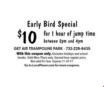 Early Bird Special $10 for 1 hour of jump timebetween 2pm and 4pm. With this coupon only. Excludes holidays and school breaks. Valid Mon-Thurs only. Second hour regular price. Not valid Fri-Sun. Expires 11-10-17. Go to LocalFlavor.com for more coupons.