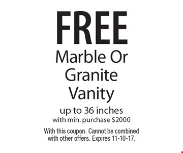 free Marble OrGranite Vanity, up to 36 inches with min. purchase $2000. With this coupon. Cannot be combined with other offers. Expires 11-10-17.