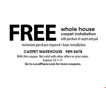 FREE whole house carpet installation with purchase of carpet and pad minimum purchase required - basic installation. With this coupon. Not valid with other offers or prior sales. Expires 12-1-17.Go to LocalFlavor.com for more coupons.