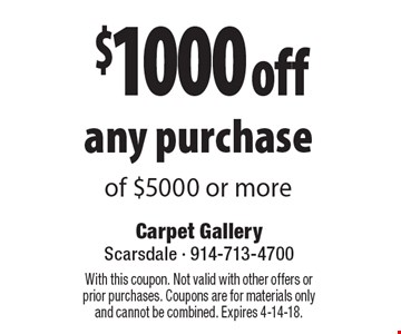 $1000 off any purchase of $5000 or more. With this coupon. Not valid with other offers or prior purchases. Coupons are for materials only and cannot be combined. Expires 4-14-18.