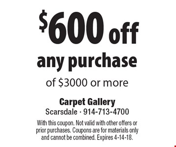 $600 off any purchase of $3000 or more. With this coupon. Not valid with other offers or prior purchases. Coupons are for materials only and cannot be combined. Expires 4-14-18.