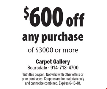 $600 off any purchase of $3000 or more. With this coupon. Not valid with other offers or prior purchases. Coupons are for materials only and cannot be combined. Expires 6-16-18.