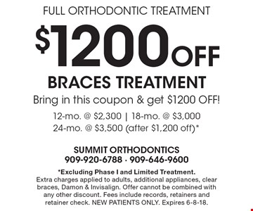 FULL ORTHODONTIC TREATMENT. $1200 Off BRACES TREATMENT. Bring in this coupon & get $1200 OFF! 12-mo. @ $2,300 | 18-mo. @ $3,000 24-mo. @ $3,500 (after $1,200 off)*. *Excluding Phase I and Limited Treatment. Extra charges applied to adults, additional appliances, clear braces, Damon & Invisalign. Offer cannot be combined with any other discount. Fees include records, retainers and retainer check. NEW PATIENTS ONLY. Expires 6-8-18.