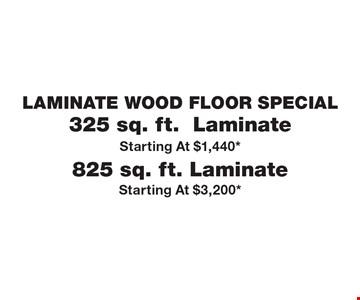 LAMINATE WOOD FLOOR SPECIAL  325 sq. ft.  Laminate. Starting At $1,440*  825 sq. ft. Laminate. Starting At $3,200*