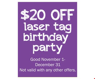$20 off laser tag birthday party. Good November 1 -December 31. Not valid with any other offers.