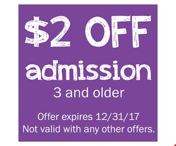 $2 off admission 3 and older. Offer expires 12-31-17. Not valid with any other offers.